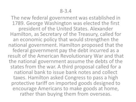 8-3.4 The new federal government was established in 1789. George Washington was elected the first president of the United States. Alexander Hamilton, as.