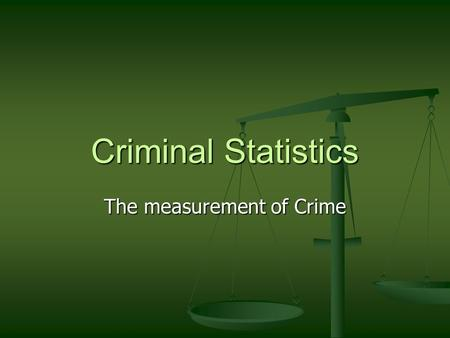 Criminal Statistics The measurement of Crime. Official Statistics Official Statistics comprise those collected by various government agencies, such as: