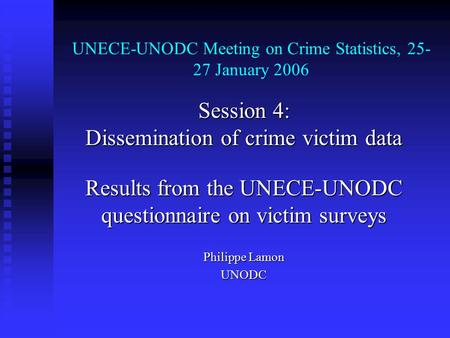 UNECE-UNODC Meeting on Crime Statistics, 25- 27 January 2006 Session 4: Dissemination of crime victim data Results from the UNECE-UNODC questionnaire on.