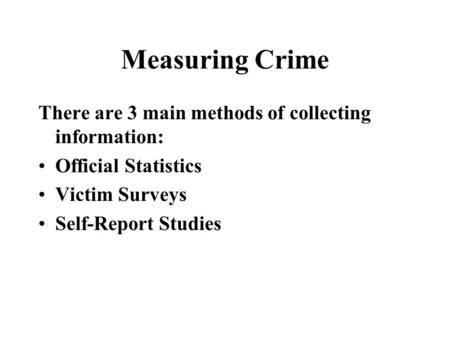 Measuring Crime There are 3 main methods of collecting information: Official Statistics Victim Surveys Self-Report Studies.