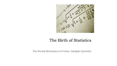 The Birth of Statistics The Social Mechanics of Crime: Adolphe Quetelet.