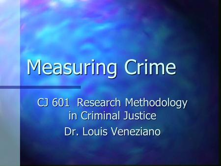 Measuring Crime CJ 601 Research Methodology in Criminal Justice Dr. Louis Veneziano.