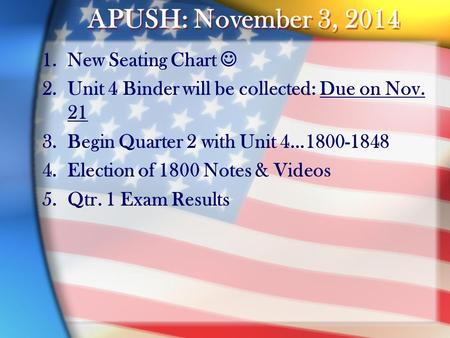 APUSH: November 3, 2014 1.New Seating Chart 2.Unit 4 Binder will be collected: Due on Nov. 21 3.Begin Quarter 2 with Unit 4…1800-1848 4.Election of 1800.