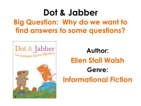 Dot & Jabber Big Question: Why do we want to find answers to some questions? Author: Ellen Stoll Walsh Genre: Informational Fiction.