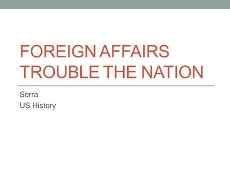 FOREIGN AFFAIRS TROUBLE THE NATION Serra US History.
