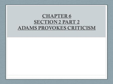 CHAPTER 6 SECTION 2 PART 2 ADAMS PROVOKES CRITICISM.