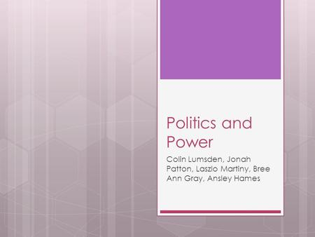 Politics and Power Colin Lumsden, Jonah Patton, Laszlo Martiny, Bree Ann Gray, Ansley Hames.