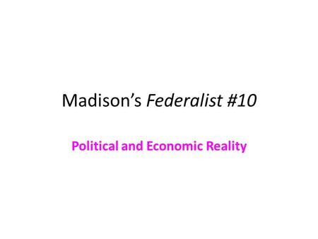 Madison's Federalist #10 Political and Economic Reality.