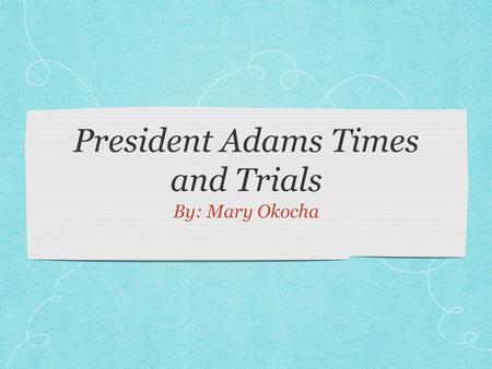 President Adams Times and Trials By: Mary Okocha.