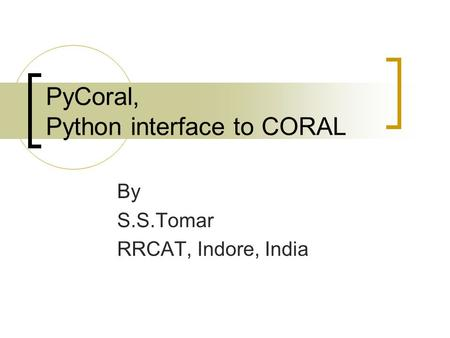 PyCoral, Python interface to CORAL By S.S.Tomar RRCAT, Indore, India.