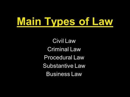 Main Types of Law Civil Law Criminal Law Procedural Law Substantive Law Business Law.