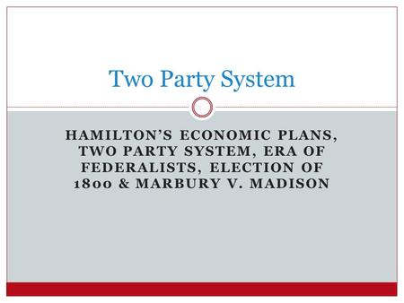 Two Party System Hamilton's economic plans, Two party system, Era of Federalists, Election of 1800 & Marbury v. Madison.