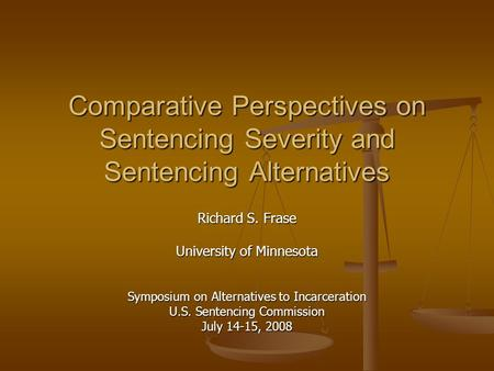 Comparative Perspectives on Sentencing Severity and Sentencing Alternatives Richard S. Frase University of Minnesota Symposium on Alternatives to Incarceration.