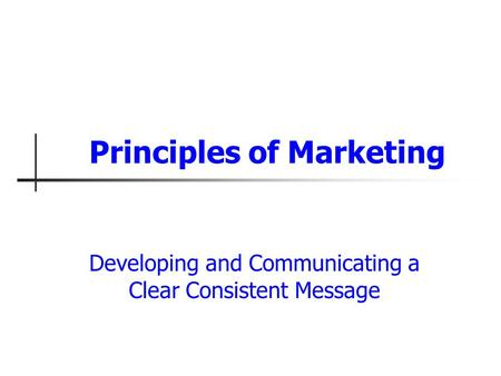 Developing and Communicating a Clear Consistent Message Principles of Marketing.