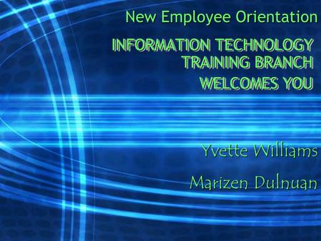 New Employee Orientation INFORMATION TECHNOLOGY TRAINING BRANCH WELCOMES YOU INFORMATION TECHNOLOGY TRAINING BRANCH WELCOMES YOU Yvette Williams Marizen.