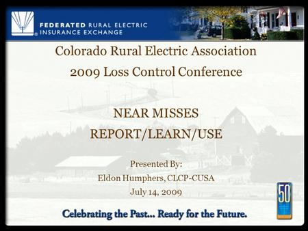 Colorado Rural Electric Association 2009 Loss Control Conference NEAR MISSES REPORT/LEARN/USE Presented By: Eldon Humphers, CLCP-CUSA July 14, 2009.
