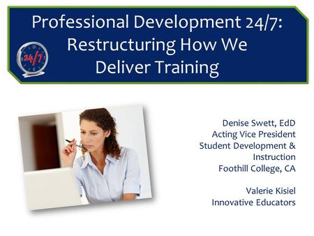 Professional Development 24/7: Restructuring How We Deliver Training Denise Swett, EdD Acting Vice President Student Development & Instruction Foothill.