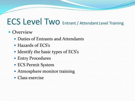 ECS Level Two Entrant / Attendant Level Training Overview Duties of Entrants and Attendants Hazards of ECS's Identify the basic types of ECS's Entry Procedures.