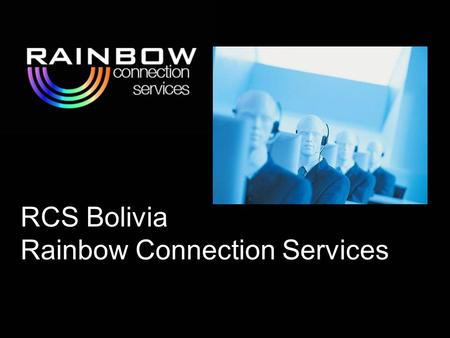 RCS Bolivia Rainbow Connection Services. RCS will offer your company:  Facilities dedicated to Call Center Services  Specialized personnel  Quality.