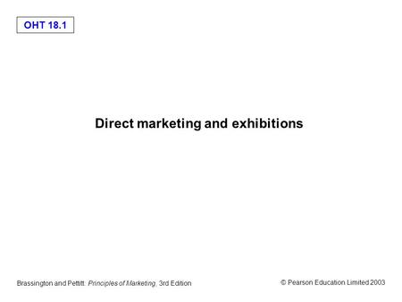 OHT 18.1 © Pearson Education Limited 2003 Brassington and Pettitt: Principles of Marketing, 3rd Edition Direct marketing and exhibitions.