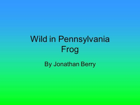 Wild in Pennsylvania Frog By Jonathan Berry. Introduction Have you ever wanted to swim with the fish? Or hop from lily pad to lily pad? Read on and find.