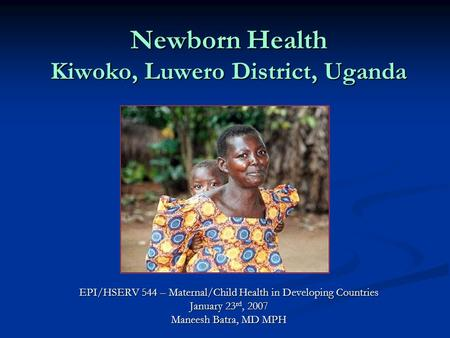 Newborn Health Kiwoko, Luwero District, Uganda EPI/HSERV 544 – Maternal/Child Health in Developing Countries January 23 rd, 2007 Maneesh Batra, MD MPH.