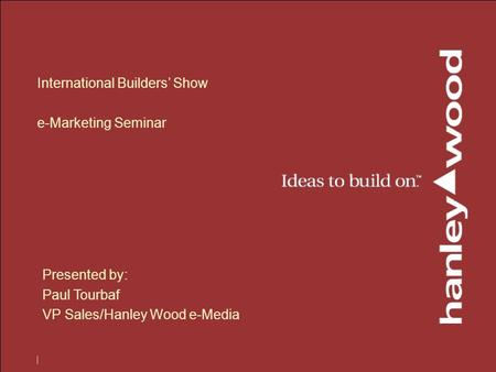 International Builders' Show e-Marketing Seminar Presented by: Paul Tourbaf VP Sales/Hanley Wood e-Media.