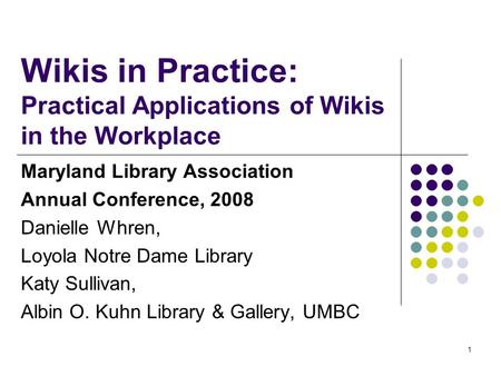 1 Wikis in Practice: Practical Applications of Wikis in the Workplace Maryland Library Association Annual Conference, 2008 Danielle Whren, Loyola Notre.