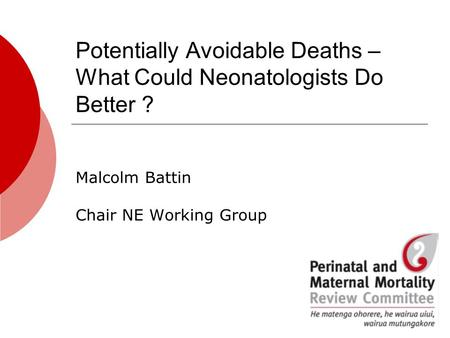 Potentially Avoidable Deaths – What Could Neonatologists Do Better ? Malcolm Battin Chair NE Working Group.