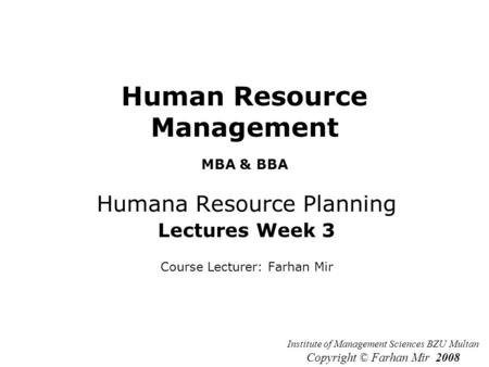 Human Resource Management MBA & BBA Humana Resource Planning Lectures Week 3 Course Lecturer: Farhan Mir Institute of Management Sciences BZU Multan Copyright.