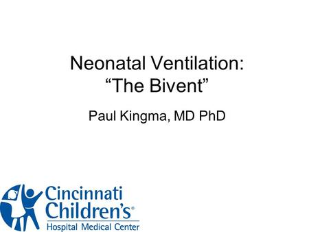 "Neonatal Ventilation: ""The Bivent"" Paul Kingma, MD PhD."
