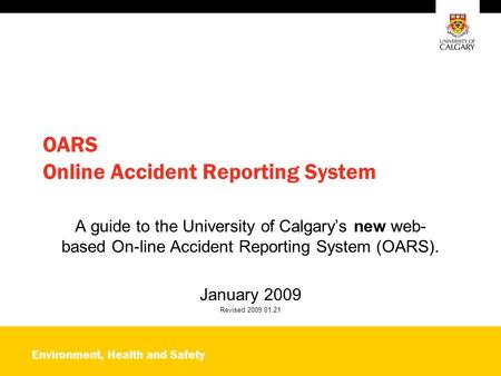Environment, Health and Safety OARS Online Accident Reporting System A guide to the University of Calgary's new web- based On-line Accident Reporting System.