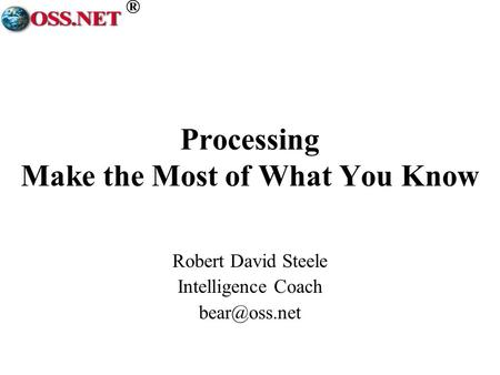 ® Processing Make the Most of What You Know Robert David Steele Intelligence Coach