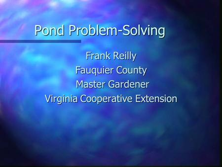 Pond Problem-Solving Frank Reilly Fauquier County Master Gardener Master Gardener Virginia Cooperative Extension.