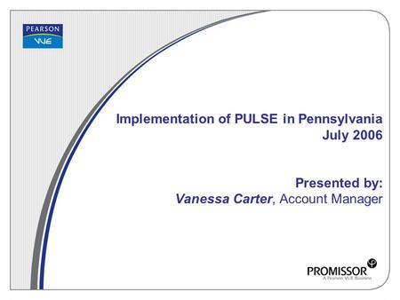 Implementation of PULSE in Pennsylvania July 2006 Presented by: Vanessa Carter, Account Manager.
