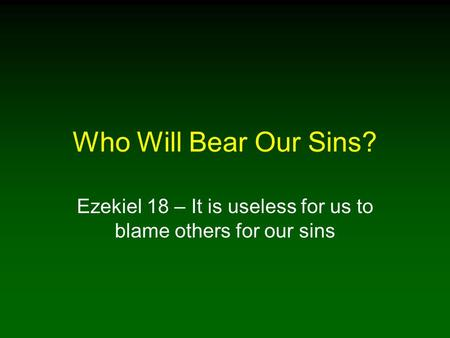 Who Will Bear Our Sins? Ezekiel 18 – It is useless for us to blame others for our sins.