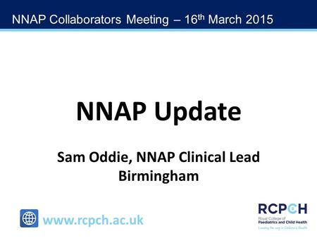 NNAP Collaborators Meeting – 16 th March 2015 www.rcpch.ac.uk NNAP Update Sam Oddie, NNAP Clinical Lead Birmingham.