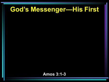 God's Messenger—His First Amos 3:1-3. 1 Hear this word that the LORD has spoken against you, O children of Israel, against the whole family which I brought.