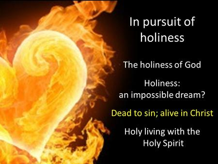 In pursuit of holiness The holiness of God Holiness: an impossible dream? Dead to sin; alive in Christ Holy living with the Holy Spirit.