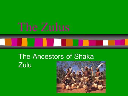 The Zulus The Ancestors of Shaka Zulu Background The Zulus reside in South Africa.
