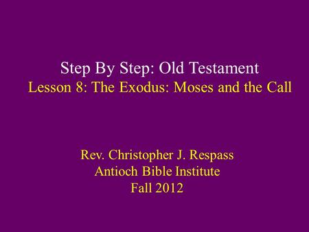 Step By Step: Old Testament Lesson 8: The Exodus: Moses and the Call Rev. Christopher J. Respass Antioch Bible Institute Fall 2012.