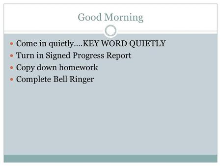 Good Morning Come in quietly….KEY WORD QUIETLY Turn in Signed Progress Report Copy down homework Complete Bell Ringer.