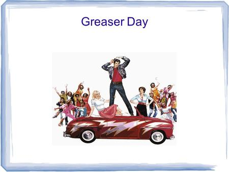 Greaser Day. Dress Code: Boy's can wear: V-necks or plain colored T-Shirts Leather/Jean material pants (pants can be rolled up) Sleeveless shirts are.