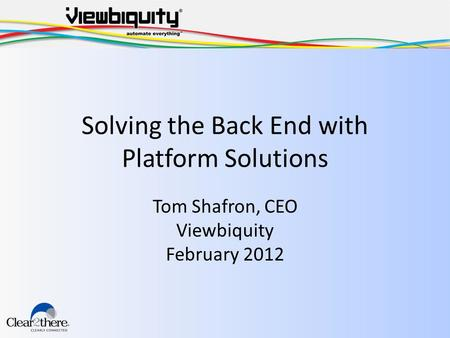 Solving the Back End with Platform Solutions Tom Shafron, CEO Viewbiquity February 2012.