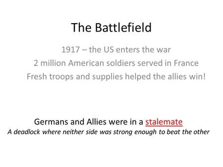 The Battlefield 1917 – the US enters the war 2 million American soldiers served in France Fresh troops and supplies helped the allies win! Germans and.