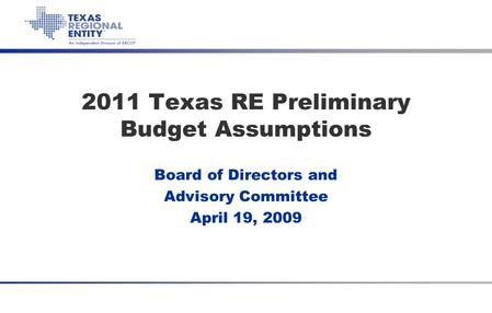 Item 5d Texas RE 2011 Budget Assumptions April 19, 2010 2011 Texas RE Preliminary Budget Assumptions Board of Directors and Advisory Committee April 19,
