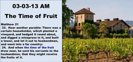 03-03-13 AM The Time of Fruit Matthew 21 33. Hear another parable: There was a certain householder, which planted a vineyard, and hedged it round about,