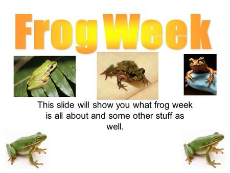 This slide will show you what frog week is all about and some other stuff as well.