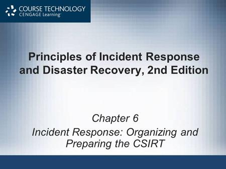 Principles of Incident Response and <strong>Disaster</strong> Recovery, 2nd Edition Chapter 6 Incident Response: Organizing and Preparing the CSIRT.