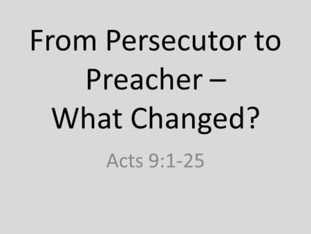 From Persecutor to Preacher – What Changed? Acts 9:1-25.